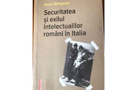 Anca Stângaciu: Securitatea și exilul intelectualilor români în Italia